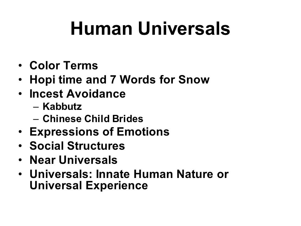 Human Universals Color Terms Hopi time and 7 Words for Snow Incest Avoidance –Kabbutz –Chinese Child Brides Expressions of Emotions Social Structures Near Universals Universals: Innate Human Nature or Universal Experience