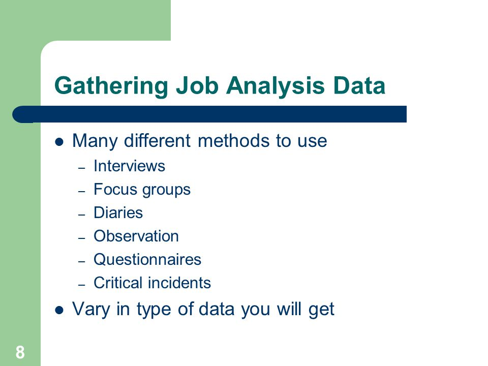 8 Gathering Job Analysis Data Many different methods to use – Interviews – Focus groups – Diaries – Observation – Questionnaires – Critical incidents Vary in type of data you will get