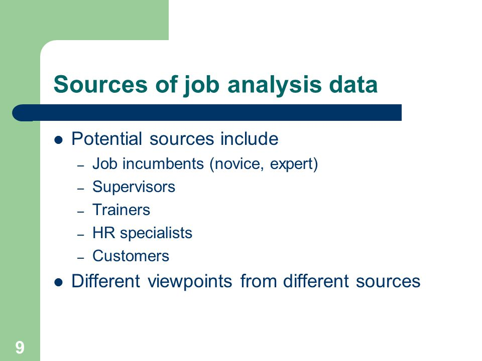 9 Sources of job analysis data Potential sources include – Job incumbents (novice, expert) – Supervisors – Trainers – HR specialists – Customers Different viewpoints from different sources