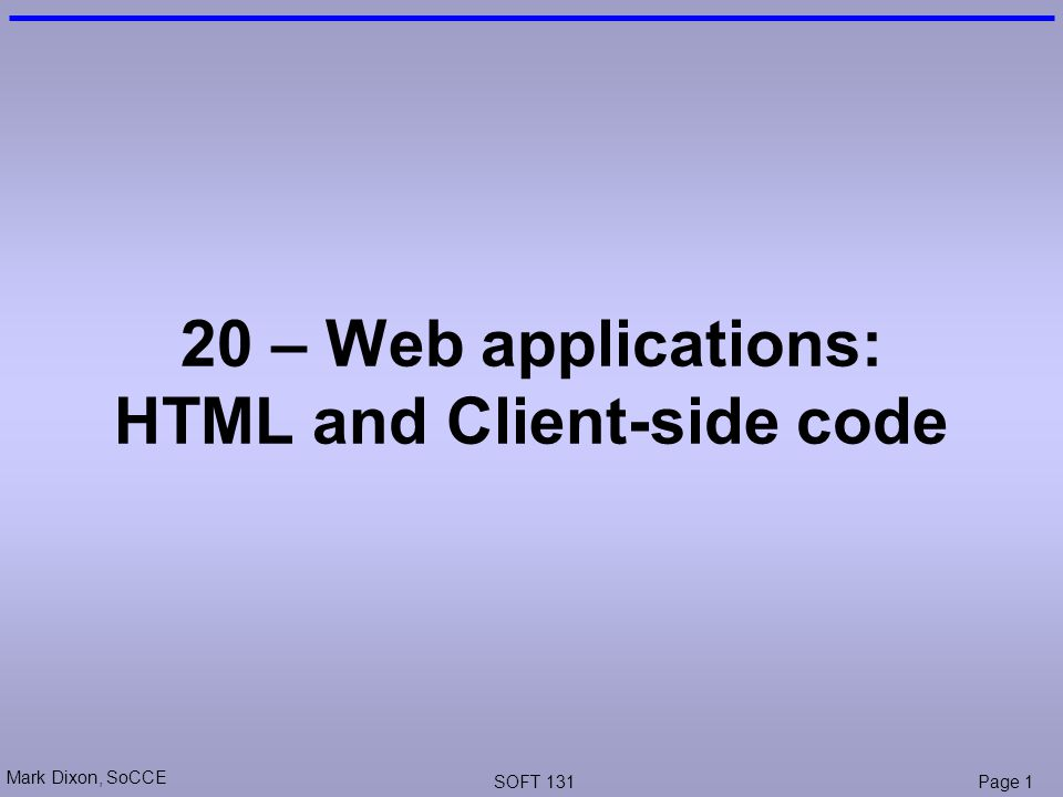 Mark Dixon, SoCCE SOFT 131Page 1 20 – Web applications: HTML and Client-side code