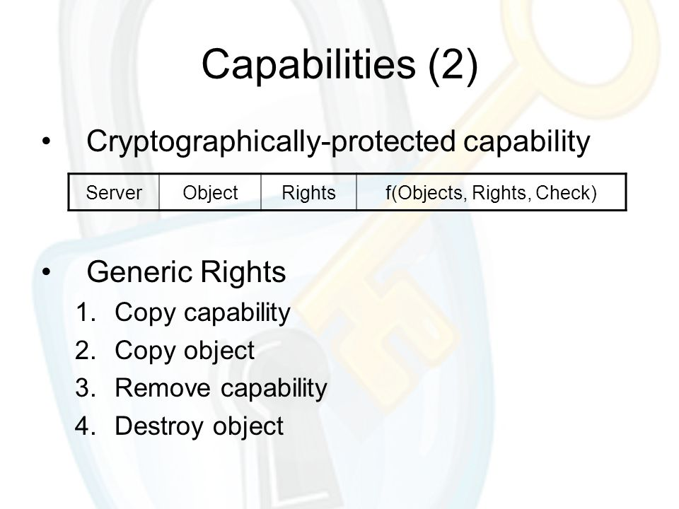 Cryptographically-protected capability Generic Rights 1.Copy capability 2.Copy object 3.Remove capability 4.Destroy object Capabilities (2) ServerObjectRightsf(Objects, Rights, Check)