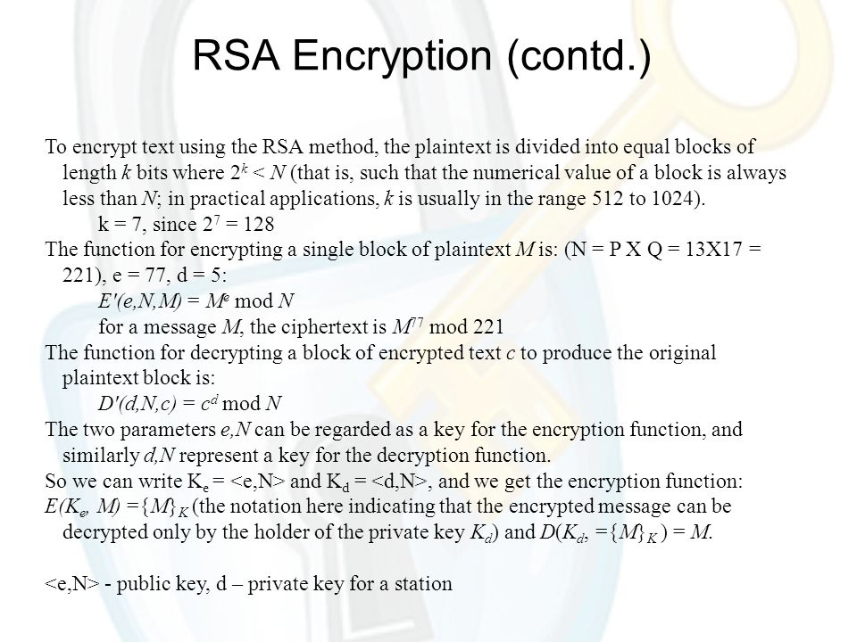 RSA Encryption (contd.) To encrypt text using the RSA method, the plaintext is divided into equal blocks of length k bits where 2 k < N (that is, such that the numerical value of a block is always less than N; in practical applications, k is usually in the range 512 to 1024).