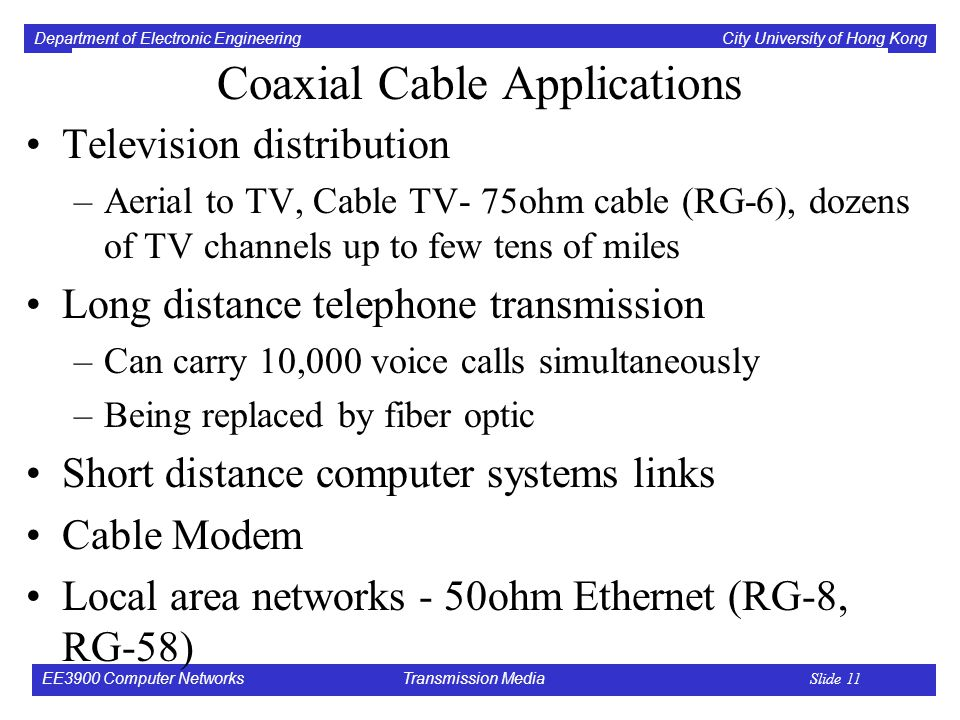 Department of Electronic Engineering City University of Hong Kong EE3900 Computer Networks Transmission Media Slide 11 Coaxial Cable Applications Television distribution –Aerial to TV, Cable TV- 75ohm cable (RG-6), dozens of TV channels up to few tens of miles Long distance telephone transmission –Can carry 10,000 voice calls simultaneously –Being replaced by fiber optic Short distance computer systems links Cable Modem Local area networks - 50ohm Ethernet (RG-8, RG-58)