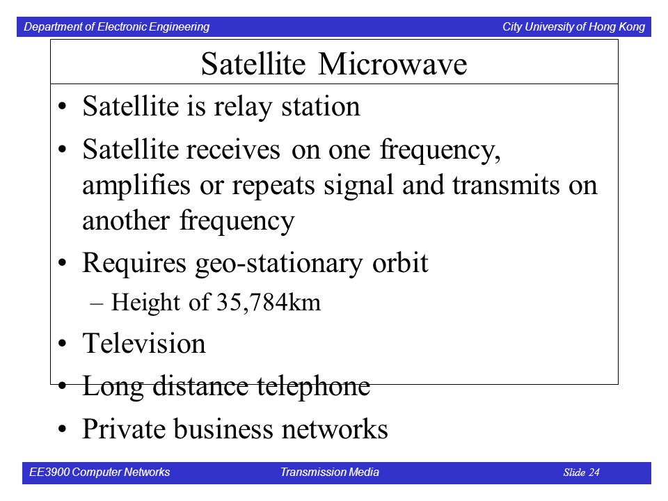 Department of Electronic Engineering City University of Hong Kong EE3900 Computer Networks Transmission Media Slide 24 Satellite Microwave Satellite is relay station Satellite receives on one frequency, amplifies or repeats signal and transmits on another frequency Requires geo-stationary orbit –Height of 35,784km Television Long distance telephone Private business networks