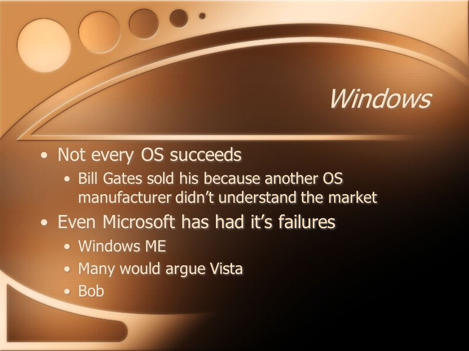 Windows Not every OS succeeds Bill Gates sold his because another OS manufacturer didn't understand the market Even Microsoft has had it's failures Windows ME Many would argue Vista Bob Not every OS succeeds Bill Gates sold his because another OS manufacturer didn't understand the market Even Microsoft has had it's failures Windows ME Many would argue Vista Bob