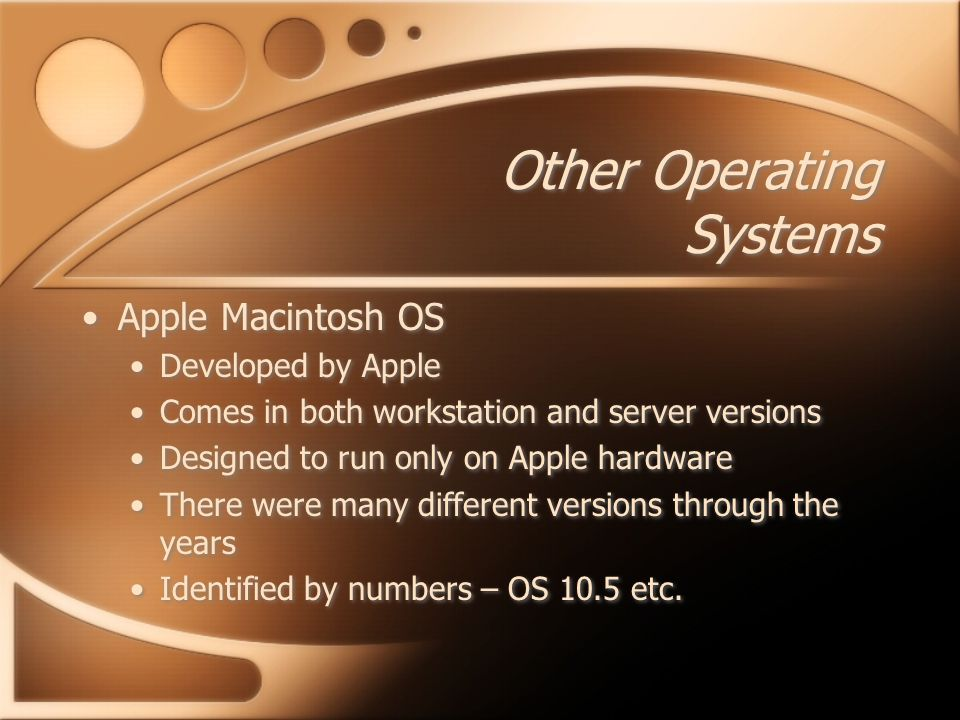 Other Operating Systems Apple Macintosh OS Developed by Apple Comes in both workstation and server versions Designed to run only on Apple hardware There were many different versions through the years Identified by numbers – OS 10.5 etc.