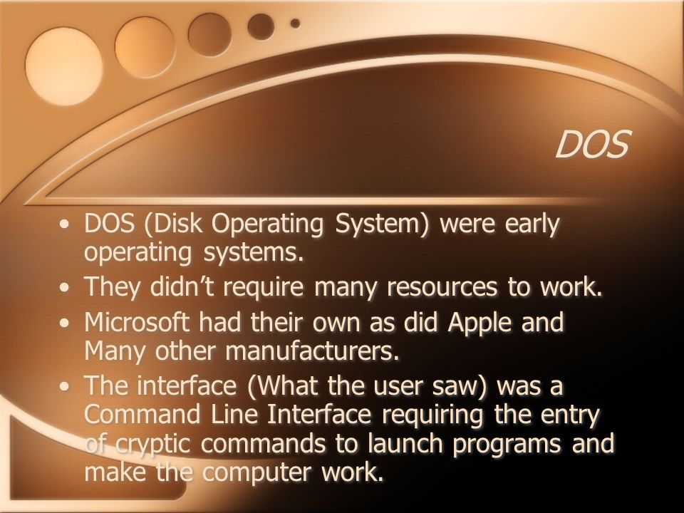 DOS DOS (Disk Operating System) were early operating systems.