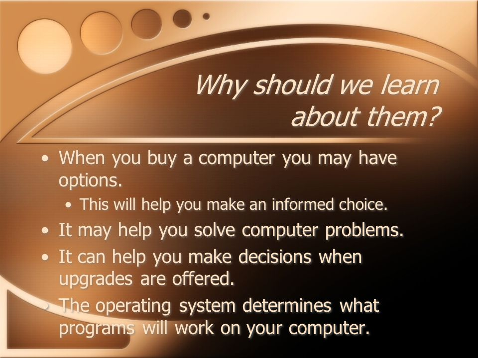 Why should we learn about them. When you buy a computer you may have options.