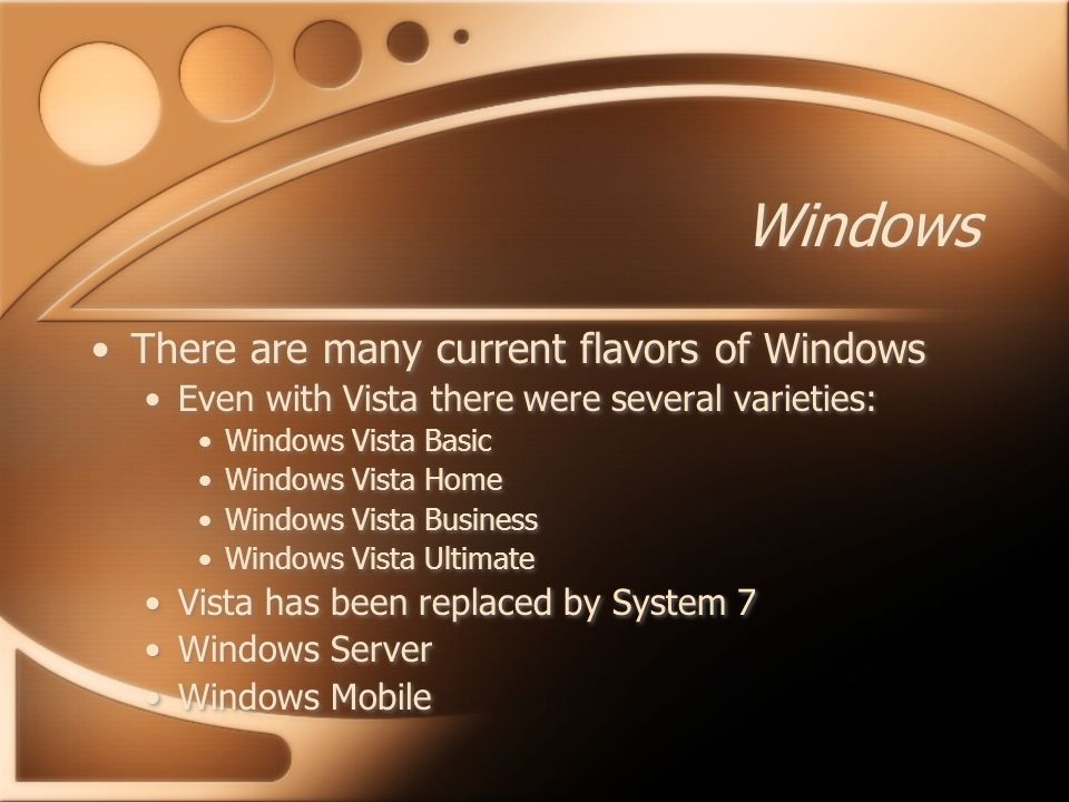Windows There are many current flavors of Windows Even with Vista there were several varieties: Windows Vista Basic Windows Vista Home Windows Vista Business Windows Vista Ultimate Vista has been replaced by System 7 Windows Server Windows Mobile There are many current flavors of Windows Even with Vista there were several varieties: Windows Vista Basic Windows Vista Home Windows Vista Business Windows Vista Ultimate Vista has been replaced by System 7 Windows Server Windows Mobile