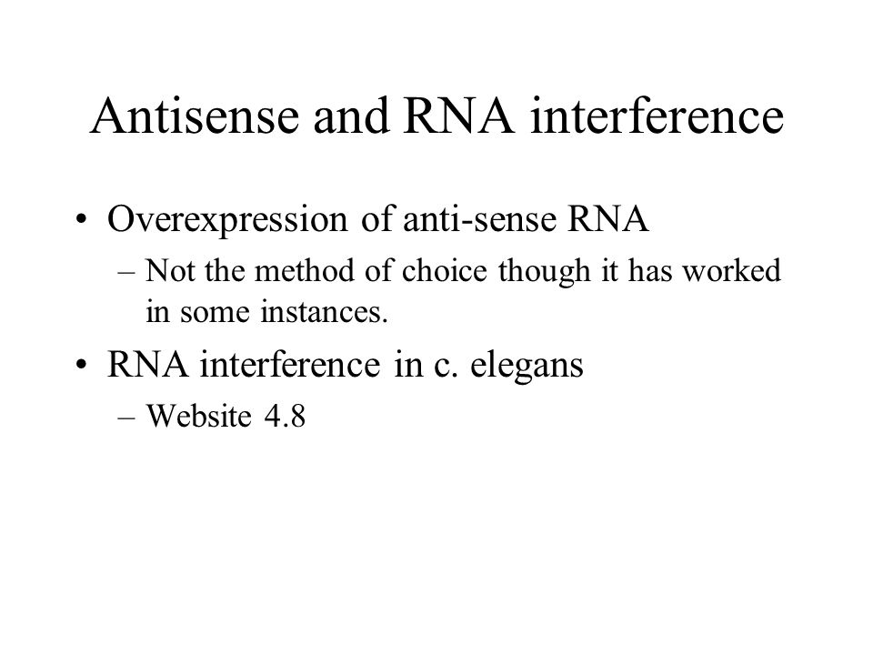 Antisense and RNA interference Overexpression of anti-sense RNA –Not the method of choice though it has worked in some instances.