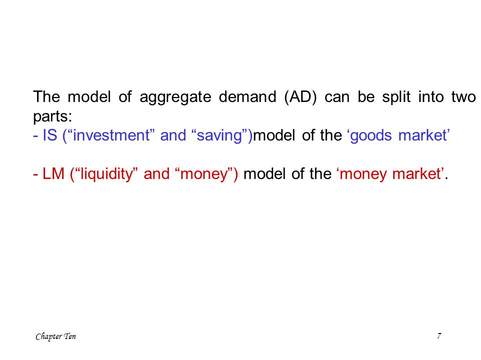 Chapter Ten7 The model of aggregate demand (AD) can be split into two parts: - IS ( investment and saving )model of the 'goods market' - LM ( liquidity and money ) model of the 'money market'.