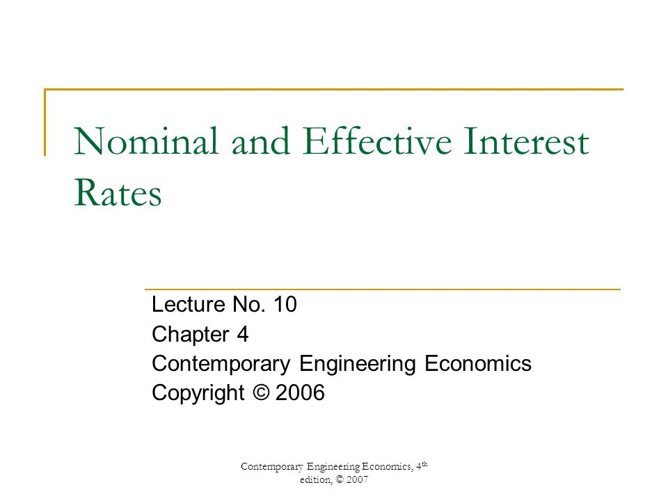 Contemporary Engineering Economics, 4 th edition, © 2007 Nominal and Effective Interest Rates Lecture No.