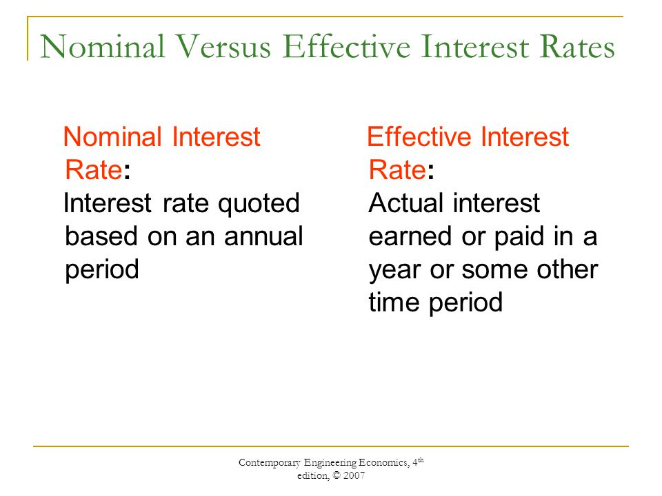 Contemporary Engineering Economics, 4 th edition, © 2007 Nominal Versus Effective Interest Rates Nominal Interest Rate: Interest rate quoted based on an annual period Effective Interest Rate: Actual interest earned or paid in a year or some other time period