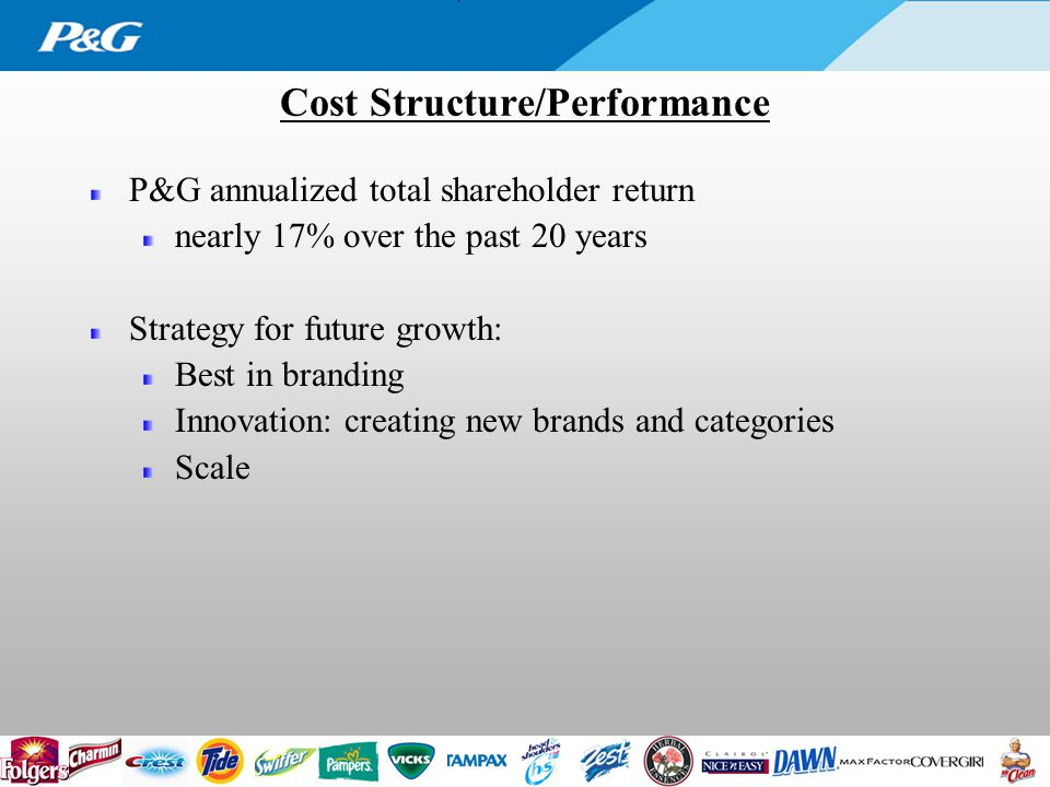 Cost Structure/Performance P&G annualized total shareholder return nearly 17% over the past 20 years Strategy for future growth: Best in branding Innovation: creating new brands and categories Scale