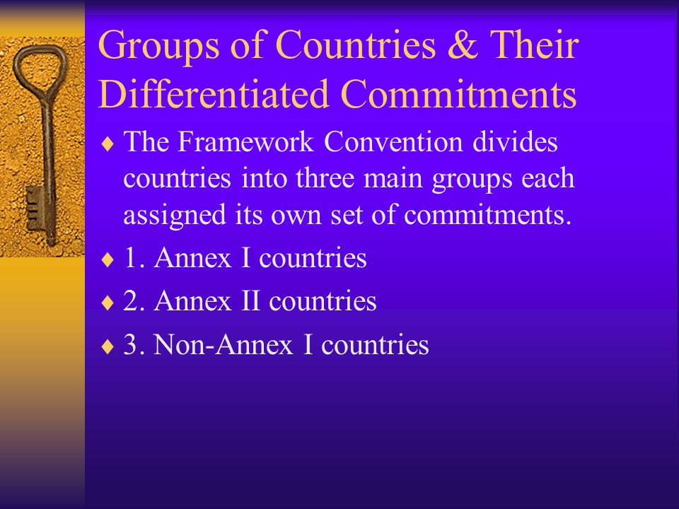 Groups of Countries & Their Differentiated Commitments  The Framework Convention divides countries into three main groups each assigned its own set of commitments.
