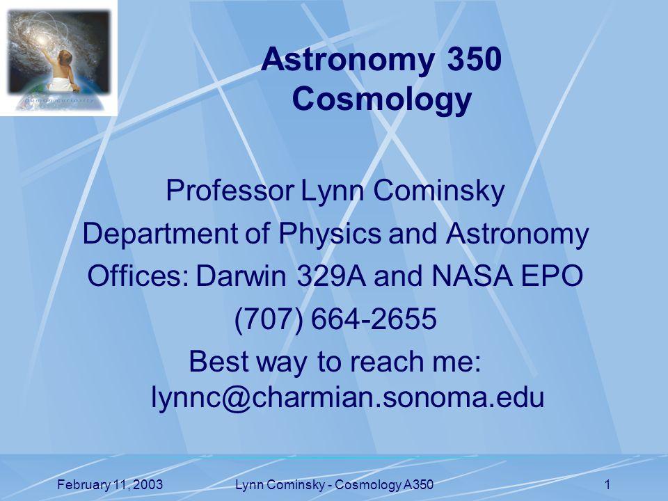 February 11, 2003Lynn Cominsky - Cosmology A3501 Professor Lynn Cominsky Department of Physics and Astronomy Offices: Darwin 329A and NASA EPO (707) 664-2655 Best way to reach me: lynnc@charmian.sonoma.edu Astronomy 350 Cosmology