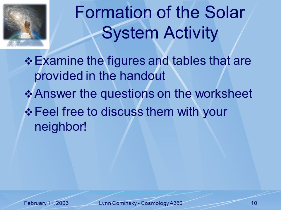 February 11, 2003Lynn Cominsky - Cosmology A35010 Formation of the Solar System Activity  Examine the figures and tables that are provided in the handout  Answer the questions on the worksheet  Feel free to discuss them with your neighbor!