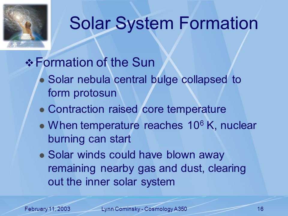 February 11, 2003Lynn Cominsky - Cosmology A35016 Solar System Formation  Formation of the Sun Solar nebula central bulge collapsed to form protosun Contraction raised core temperature When temperature reaches 10 6 K, nuclear burning can start Solar winds could have blown away remaining nearby gas and dust, clearing out the inner solar system