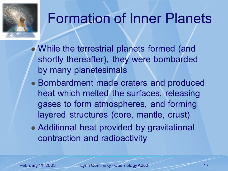 February 11, 2003Lynn Cominsky - Cosmology A35017 Formation of Inner Planets While the terrestrial planets formed (and shortly thereafter), they were bombarded by many planetesimals Bombardment made craters and produced heat which melted the surfaces, releasing gases to form atmospheres, and forming layered structures (core, mantle, crust) Additional heat provided by gravitational contraction and radioactivity