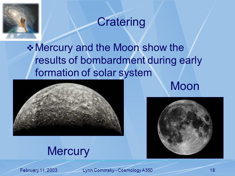 February 11, 2003Lynn Cominsky - Cosmology A35018 Cratering  Mercury and the Moon show the results of bombardment during early formation of solar system Mercury Moon