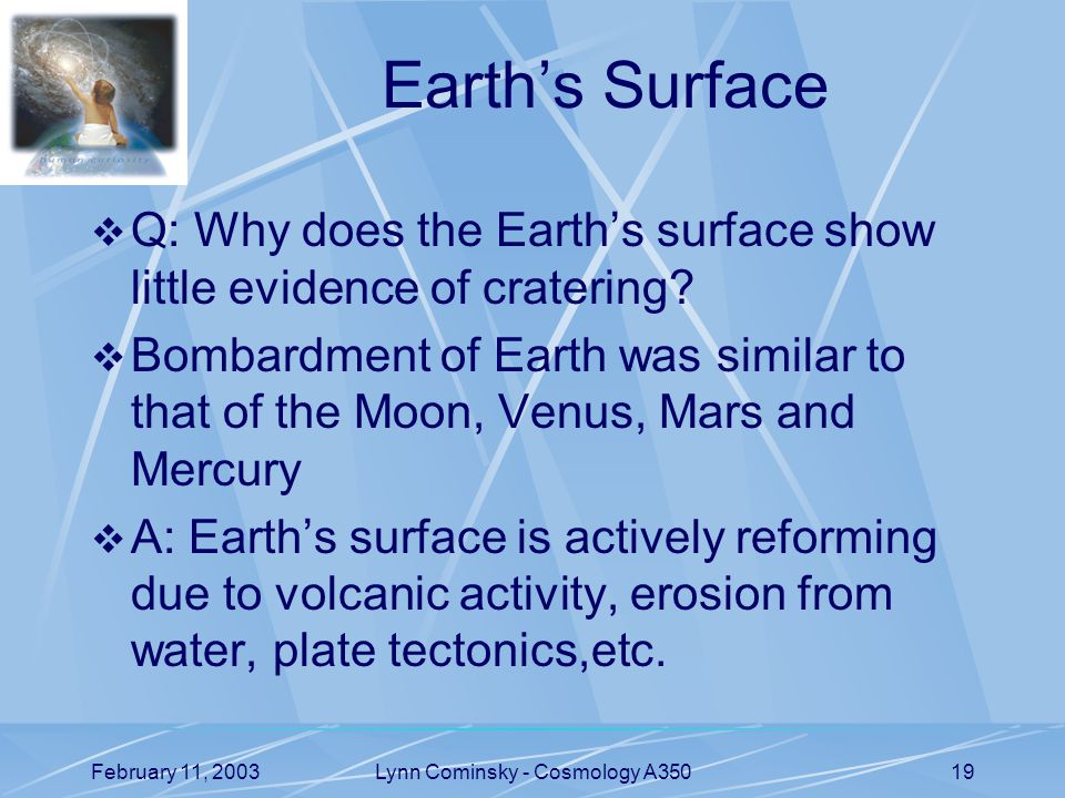 February 11, 2003Lynn Cominsky - Cosmology A35019 Earth's Surface  Q: Why does the Earth's surface show little evidence of cratering.