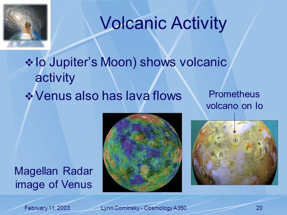 February 11, 2003Lynn Cominsky - Cosmology A35020 Volcanic Activity  Io Jupiter's Moon) shows volcanic activity  Venus also has lava flows Prometheus volcano on Io Magellan Radar image of Venus