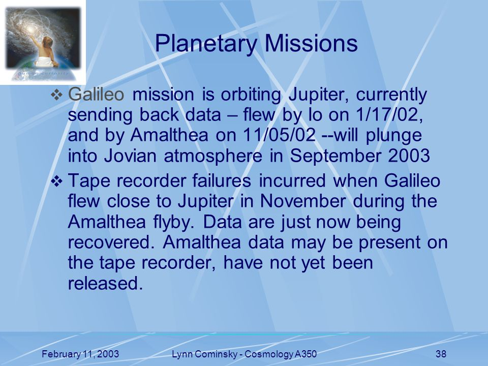 February 11, 2003Lynn Cominsky - Cosmology A35038 Planetary Missions  Galileo mission is orbiting Jupiter, currently sending back data – flew by Io on 1/17/02, and by Amalthea on 11/05/02 --will plunge into Jovian atmosphere in September 2003  Tape recorder failures incurred when Galileo flew close to Jupiter in November during the Amalthea flyby.