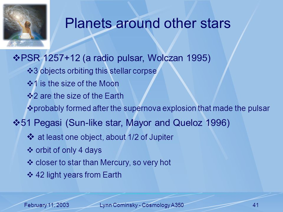 February 11, 2003Lynn Cominsky - Cosmology A35041 Planets around other stars  PSR 1257+12 (a radio pulsar, Wolczan 1995)  3 objects orbiting this stellar corpse  1 is the size of the Moon  2 are the size of the Earth  probably formed after the supernova explosion that made the pulsar  51 Pegasi (Sun-like star, Mayor and Queloz 1996)  at least one object, about 1/2 of Jupiter  orbit of only 4 days  closer to star than Mercury, so very hot  42 light years from Earth