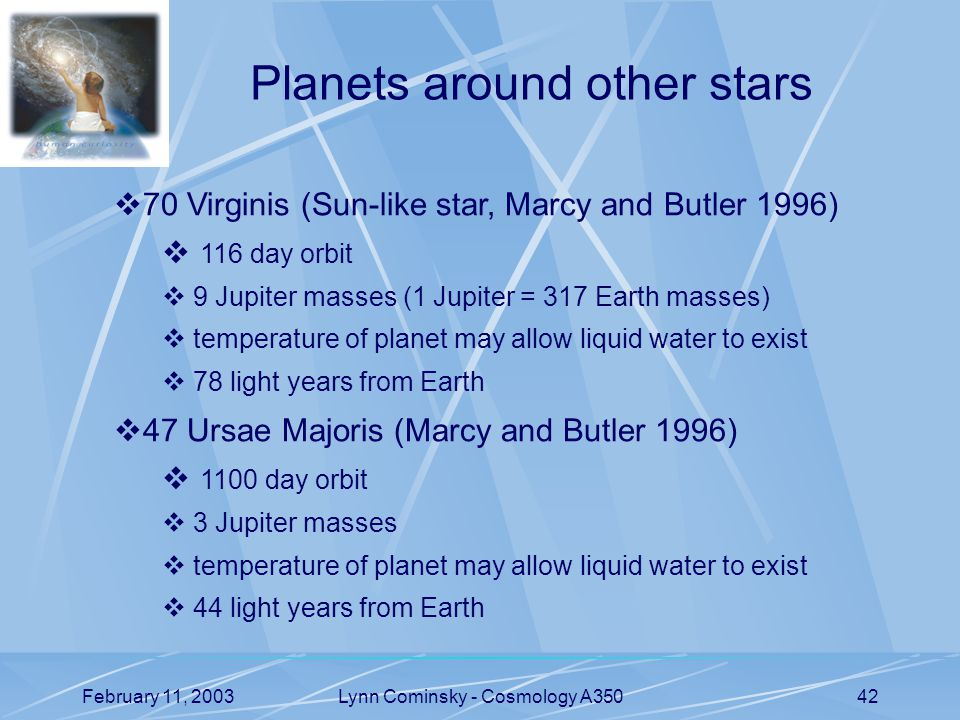 February 11, 2003Lynn Cominsky - Cosmology A35042 Planets around other stars  70 Virginis (Sun-like star, Marcy and Butler 1996)  116 day orbit  9 Jupiter masses (1 Jupiter = 317 Earth masses)  temperature of planet may allow liquid water to exist  78 light years from Earth  47 Ursae Majoris (Marcy and Butler 1996)  1100 day orbit  3 Jupiter masses  temperature of planet may allow liquid water to exist  44 light years from Earth