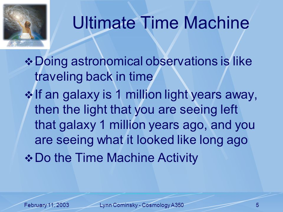 February 11, 2003Lynn Cominsky - Cosmology A3505 Ultimate Time Machine  Doing astronomical observations is like traveling back in time  If an galaxy is 1 million light years away, then the light that you are seeing left that galaxy 1 million years ago, and you are seeing what it looked like long ago  Do the Time Machine Activity