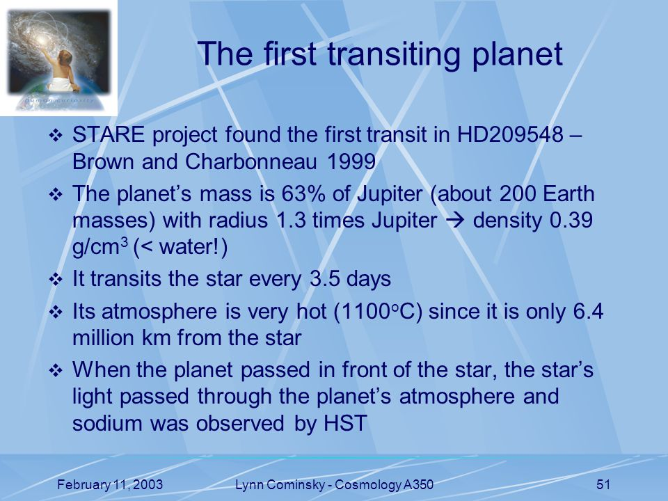 February 11, 2003Lynn Cominsky - Cosmology A35051 The first transiting planet  STARE project found the first transit in HD – Brown and Charbonneau 1999  The planet's mass is 63% of Jupiter (about 200 Earth masses) with radius 1.3 times Jupiter  density 0.39 g/cm 3 (< water!)  It transits the star every 3.5 days  Its atmosphere is very hot (1100 o C) since it is only 6.4 million km from the star  When the planet passed in front of the star, the star's light passed through the planet's atmosphere and sodium was observed by HST