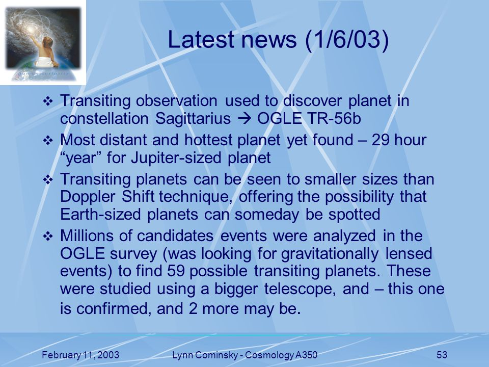 February 11, 2003Lynn Cominsky - Cosmology A35053 Latest news (1/6/03)  Transiting observation used to discover planet in constellation Sagittarius  OGLE TR-56b  Most distant and hottest planet yet found – 29 hour year for Jupiter-sized planet  Transiting planets can be seen to smaller sizes than Doppler Shift technique, offering the possibility that Earth-sized planets can someday be spotted  Millions of candidates events were analyzed in the OGLE survey (was looking for gravitationally lensed events) to find 59 possible transiting planets.