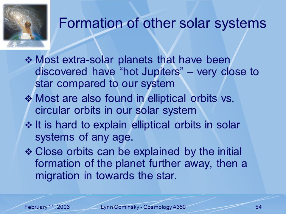 February 11, 2003Lynn Cominsky - Cosmology A35054 Formation of other solar systems  Most extra-solar planets that have been discovered have hot Jupiters – very close to star compared to our system  Most are also found in elliptical orbits vs.