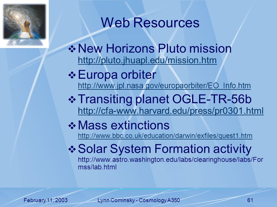 February 11, 2003Lynn Cominsky - Cosmology A35061 Web Resources  New Horizons Pluto mission http://pluto.jhuapl.edu/mission.htm http://pluto.jhuapl.edu/mission.htm  Europa orbiter http://www.jpl.nasa.gov/europaorbiter/EO_Info.htm http://www.jpl.nasa.gov/europaorbiter/EO_Info.htm  Transiting planet OGLE-TR-56b http://cfa-www.harvard.edu/press/pr0301.html http://cfa-www.harvard.edu/press/pr0301.html  Mass extinctions http://www.bbc.co.uk/education/darwin/exfiles/quest1.htm http://www.bbc.co.uk/education/darwin/exfiles/quest1.htm  Solar System Formation activity http://www.astro.washington.edu/labs/clearinghouse/labs/For mss/lab.html