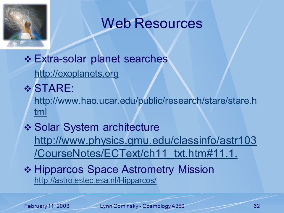 February 11, 2003Lynn Cominsky - Cosmology A35062 Web Resources  Extra-solar planet searches    STARE:   tml   tml  Solar System architecture   /CourseNotes/ECText/ch11_txt.htm#11.1.