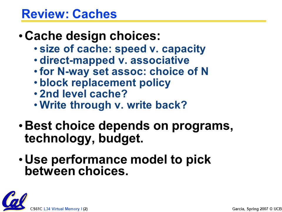 CS61C L34 Virtual Memory I (2) Garcia, Spring 2007 © UCB Review: Caches Cache design choices: size of cache: speed v.
