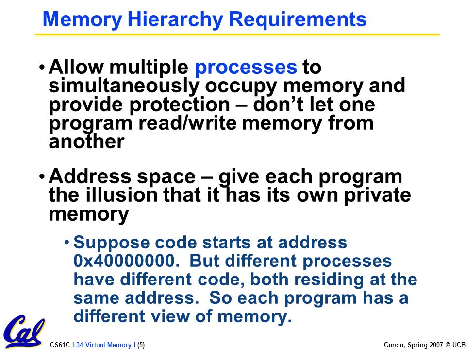 CS61C L34 Virtual Memory I (5) Garcia, Spring 2007 © UCB Memory Hierarchy Requirements Allow multiple processes to simultaneously occupy memory and provide protection – don't let one program read/write memory from another Address space – give each program the illusion that it has its own private memory Suppose code starts at address 0x