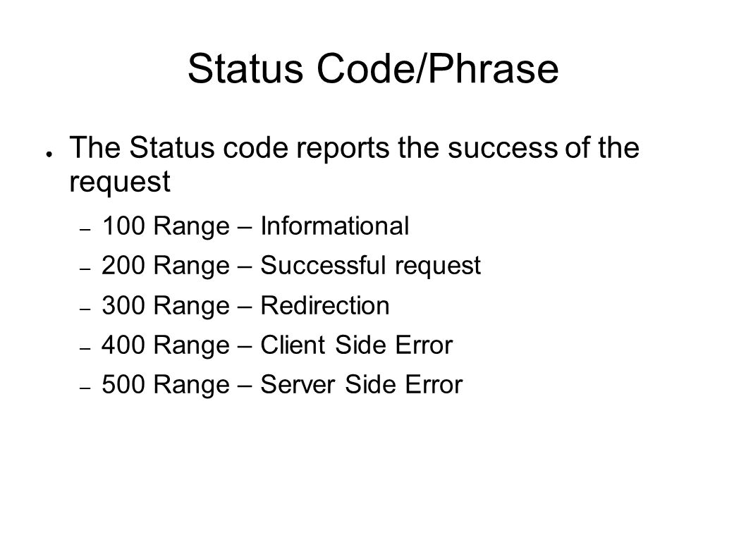 Status Code/Phrase ● The Status code reports the success of the request – 100 Range – Informational – 200 Range – Successful request – 300 Range – Redirection – 400 Range – Client Side Error – 500 Range – Server Side Error