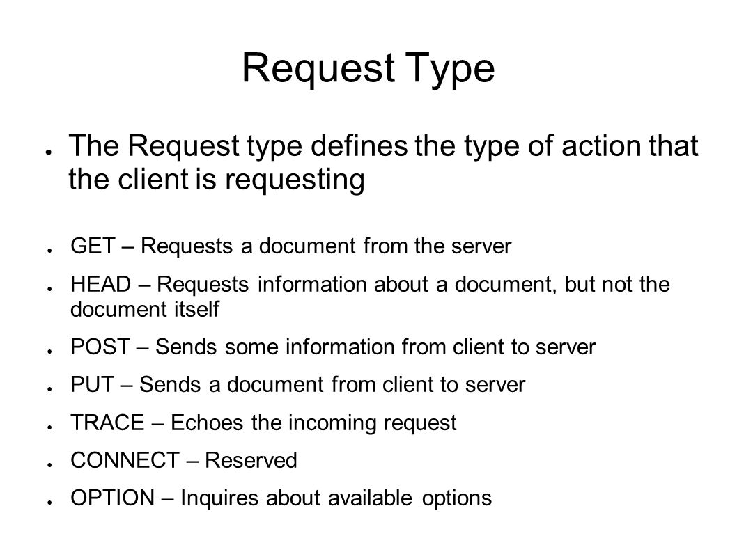 Request Type ● The Request type defines the type of action that the client is requesting ● GET – Requests a document from the server ● HEAD – Requests information about a document, but not the document itself ● POST – Sends some information from client to server ● PUT – Sends a document from client to server ● TRACE – Echoes the incoming request ● CONNECT – Reserved ● OPTION – Inquires about available options