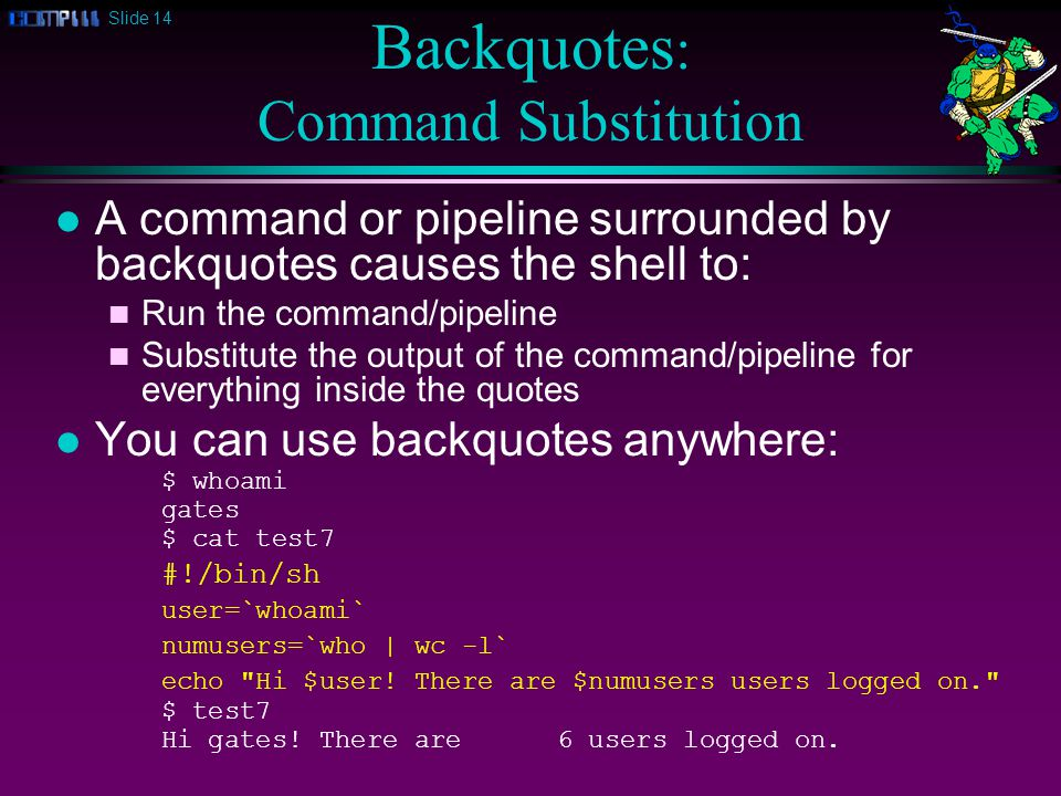 Slide 14 Backquotes : Command Substitution l A command or pipeline surrounded by backquotes causes the shell to: n Run the command/pipeline n Substitute the output of the command/pipeline for everything inside the quotes l You can use backquotes anywhere: $ whoami gates $ cat test7 #!/bin/sh user=`whoami` numusers=`who | wc -l` echo Hi $user.