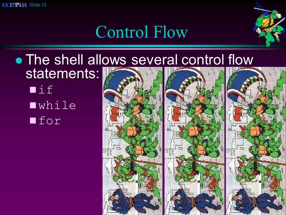 Slide 15 Control Flow l The shell allows several control flow statements: n if n while n for