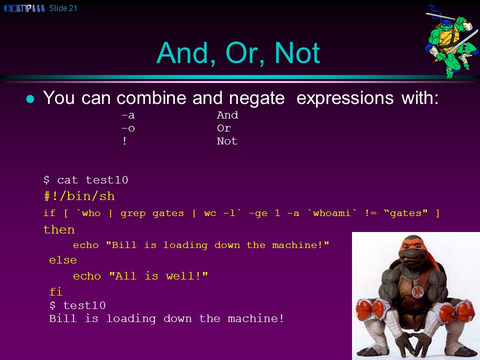 Slide 21 And, Or, Not l You can combine and negate expressions with: -aAnd -oOr !Not $ cat test10 #!/bin/sh if [ `who | grep gates | wc -l` -ge 1 -a `whoami` != gates ] then echo Bill is loading down the machine! else echo All is well! fi $ test10 Bill is loading down the machine!