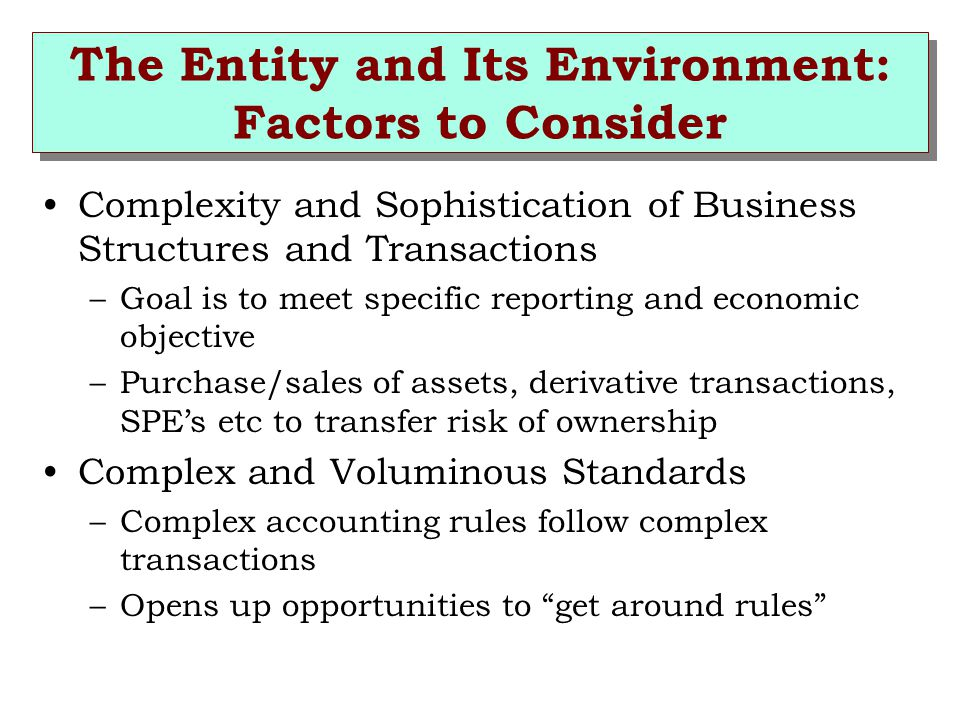 The Entity and Its Environment: Factors to Consider Complexity and Sophistication of Business Structures and Transactions –Goal is to meet specific reporting and economic objective –Purchase/sales of assets, derivative transactions, SPE's etc to transfer risk of ownership Complex and Voluminous Standards –Complex accounting rules follow complex transactions –Opens up opportunities to get around rules