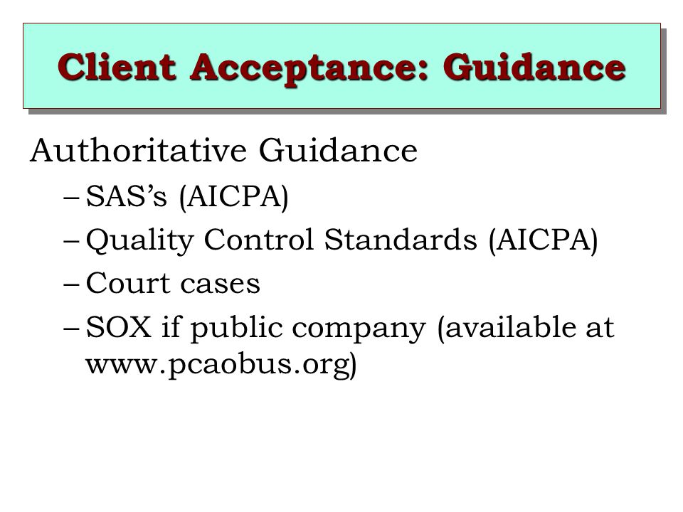 Client Acceptance: Guidance Authoritative Guidance –SAS's (AICPA) –Quality Control Standards (AICPA) –Court cases –SOX if public company (available at