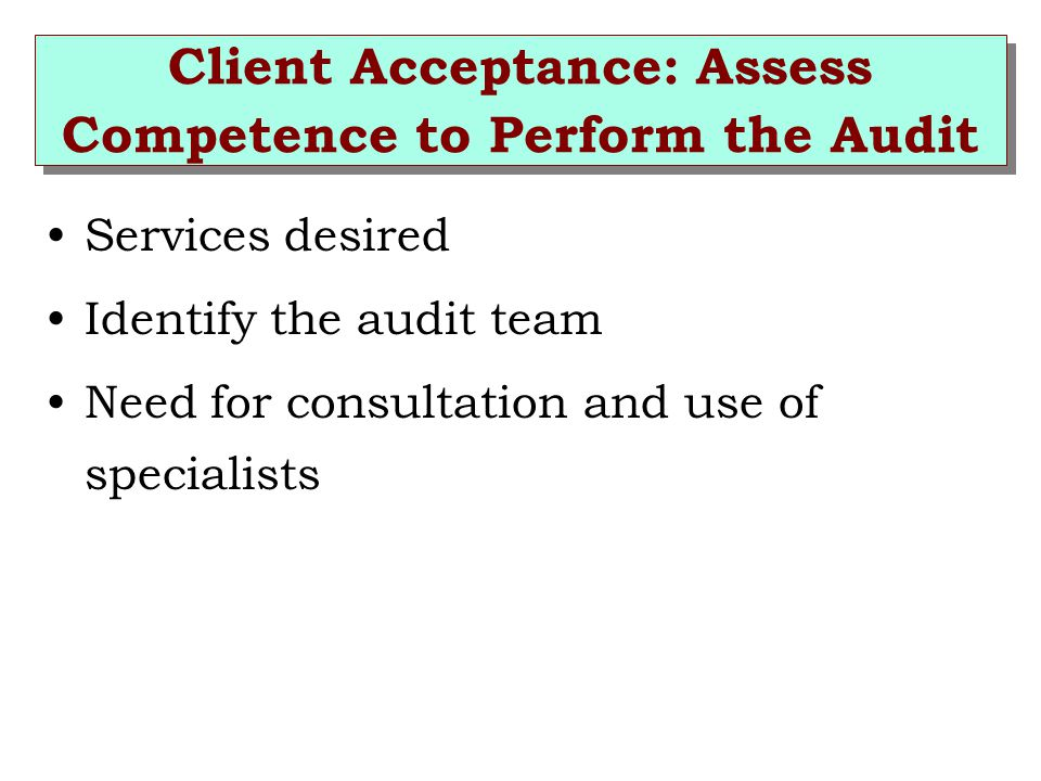 Client Acceptance: Assess Competence to Perform the Audit Services desired Identify the audit team Need for consultation and use of specialists