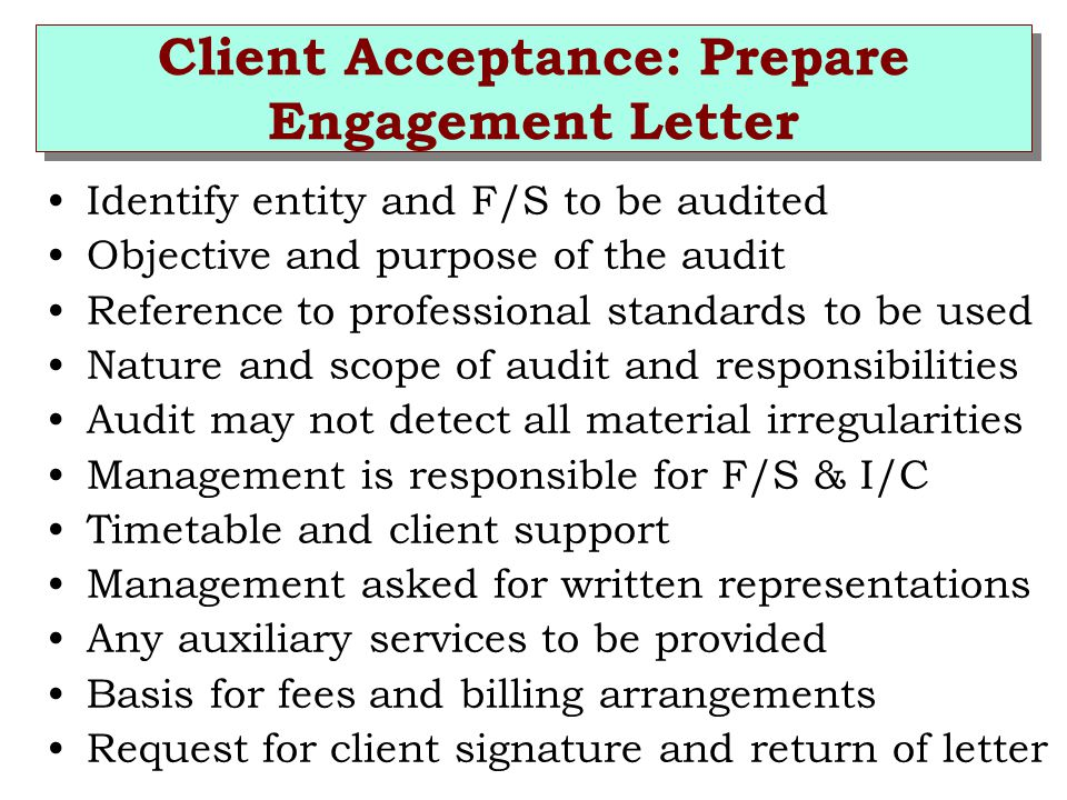 Client Acceptance: Prepare Engagement Letter Identify entity and F/S to be audited Objective and purpose of the audit Reference to professional standards to be used Nature and scope of audit and responsibilities Audit may not detect all material irregularities Management is responsible for F/S & I/C Timetable and client support Management asked for written representations Any auxiliary services to be provided Basis for fees and billing arrangements Request for client signature and return of letter