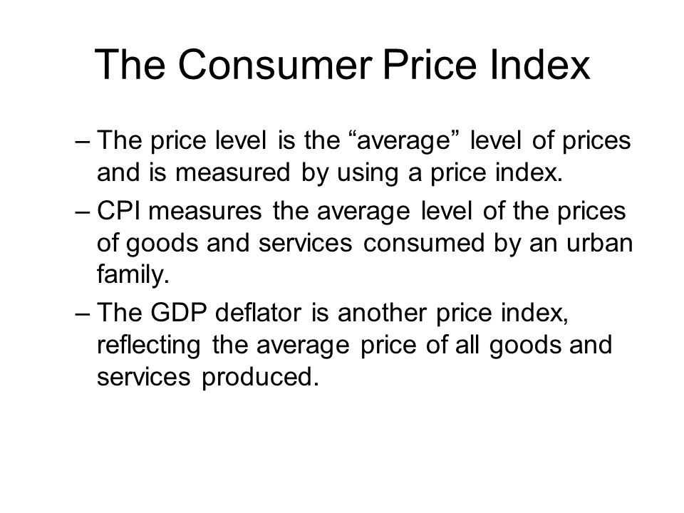 The Consumer Price Index –The price level is the average level of prices and is measured by using a price index.