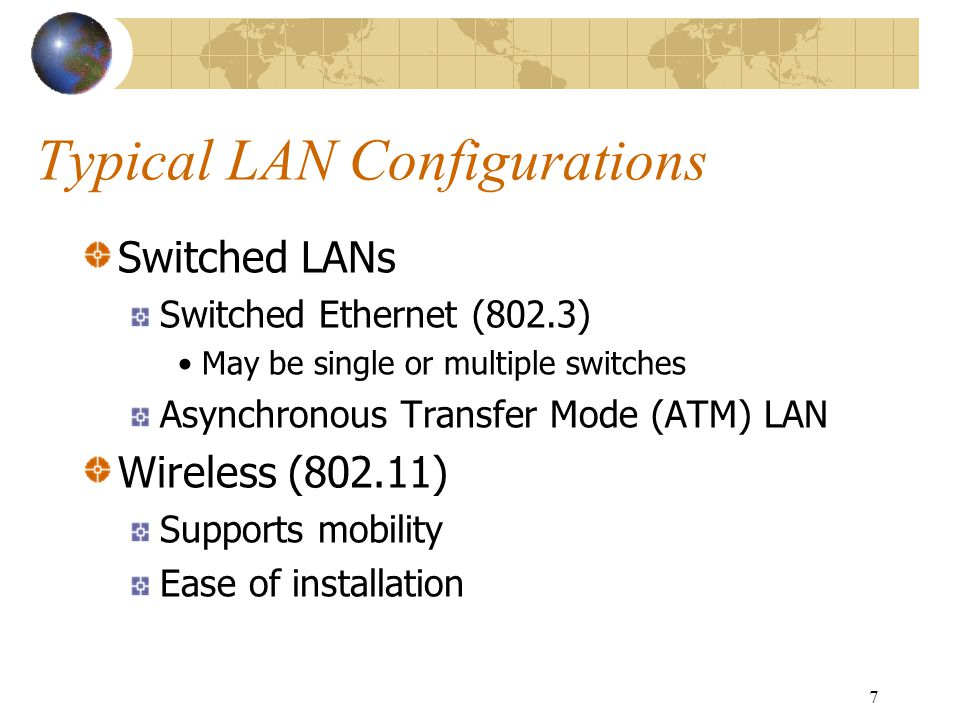 7 Typical LAN Configurations Switched LANs Switched Ethernet (802.3) May be single or multiple switches Asynchronous Transfer Mode (ATM) LAN Wireless (802.11) Supports mobility Ease of installation