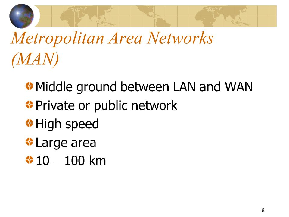 8 Metropolitan Area Networks (MAN) Middle ground between LAN and WAN Private or public network High speed Large area 10 – 100 km