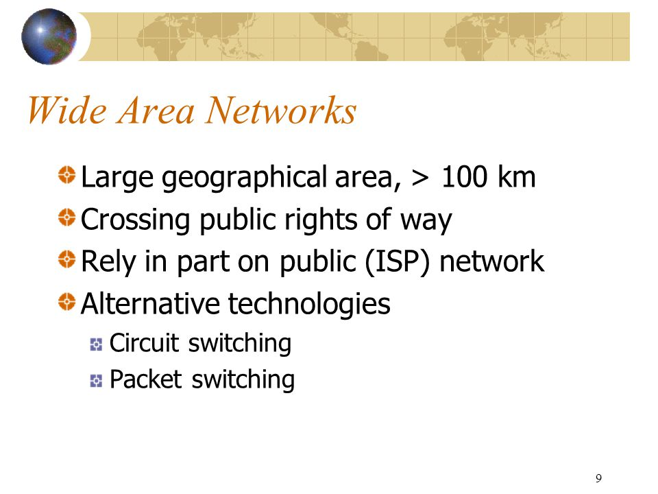 9 Wide Area Networks Large geographical area, > 100 km Crossing public rights of way Rely in part on public (ISP) network Alternative technologies Circuit switching Packet switching